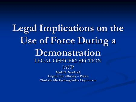 Legal Implications on the Use of Force During a Demonstration LEGAL OFFICERS SECTION IACP Mark H. Newbold Deputy City Attorney – Police Charlotte-Mecklenburg.