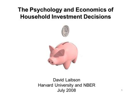 1 The Psychology and Economics of Household Investment Decisions David Laibson Harvard University and NBER July 2008.