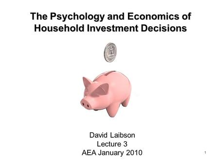 1 The Psychology and Economics of Household Investment Decisions David Laibson Lecture 3 AEA January 2010.