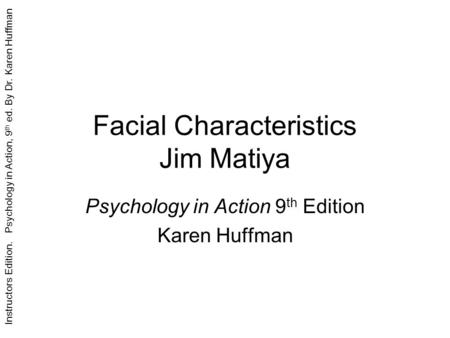Instructors Edition. Psychology in Action, 9 th ed. By Dr. Karen Huffman Facial Characteristics Jim Matiya Psychology in Action 9 th Edition Karen Huffman.