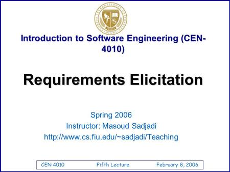 CEN 4010 Fifth Lecture February 8, 2006 Introduction to Software Engineering (CEN- 4010) Spring 2006 Instructor: Masoud Sadjadi