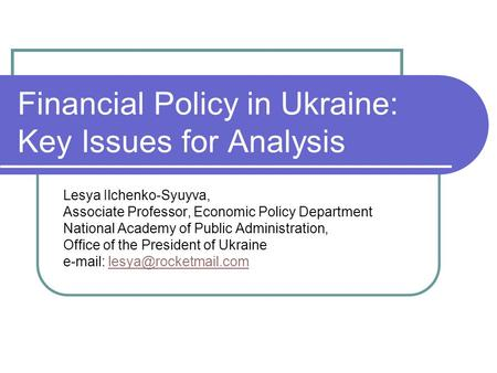 Financial Policy in Ukraine: Key Issues for Analysis Lesya Ilchenko-Syuyva, Associate Professor, Economic Policy Department National Academy of Public.