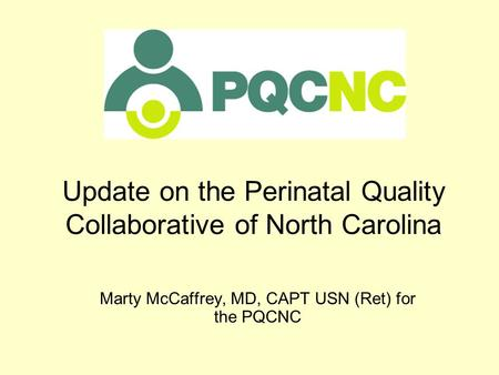 Update on the Perinatal Quality Collaborative of North Carolina Marty McCaffrey, MD, CAPT USN (Ret) for the PQCNC.