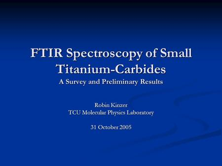 FTIR Spectroscopy of Small Titanium-Carbides A Survey and Preliminary Results Robin Kinzer TCU Molecular Physics Laboratory 31 October 2005.