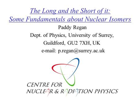 The Long and the Short of it: Some Fundamentals about Nuclear Isomers Paddy Regan Dept. of Physics, University of Surrey, Guildford, GU2 7XH, UK e-mail: