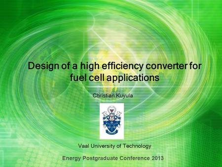 Design of a high efficiency converter for fuel cell applications Vaal University of Technology Energy Postgraduate Conference 2013 Christian Kuyula.