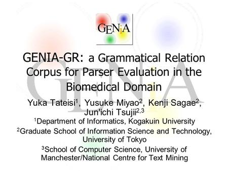 GENIA-GR: a Grammatical Relation Corpus for Parser Evaluation in the Biomedical Domain Yuka Tateisi 1, Yusuke Miyao 2, Kenji Sagae 2, Jun'ichi Tsujii 2,3.