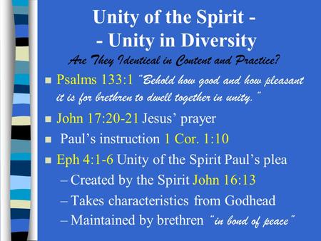 "Unity of the Spirit - - Unity in Diversity Are They Identical in Content and Practice? Psalms 133:1 ""Behold how good and how pleasant it is for brethren."