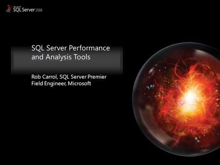 SQL Server Performance and Analysis Tools Rob Carrol, SQL Server Premier Field Engineer, Microsoft.