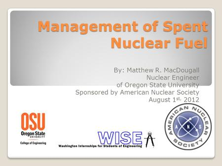Management of Spent Nuclear Fuel By: Matthew R. MacDougall Nuclear Engineer of Oregon State University Sponsored by American Nuclear Society August 1 st,