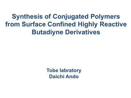 Synthesis of Conjugated Polymers from Surface Confined Highly Reactive Butadiyne Derivatives Tobe labratory Daichi Ando.