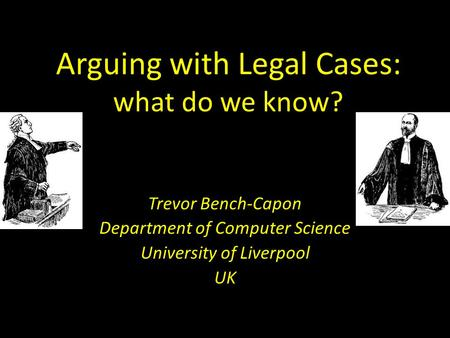 Arguing with Legal Cases: what do we know? Trevor Bench-Capon Department of Computer Science University of Liverpool UK.