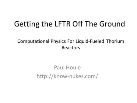 Getting the LFTR Off The Ground Paul Houle  Computational Physics For Liquid-Fueled Thorium Reactors.