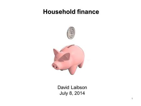 1 Household finance David Laibson July 8, 2014. Nine claims about household finance Households: 1. Have low levels of financial literacy 2. Have very.