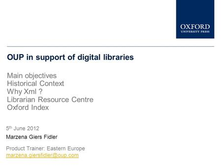 OUP in support of digital libraries Main objectives Historical Context Why Xml ? Librarian Resource Centre Oxford Index Marzena Giers Fidler 5 th June.