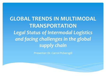 GLOBAL TRENDS IN MULTIMODAL TRANSPORTATION Legal Status of Intermodal Logistics and facing challenges in the global supply chain Presenter: Dr. Carrol.