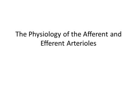 The Physiology of the Afferent and Efferent Arterioles.