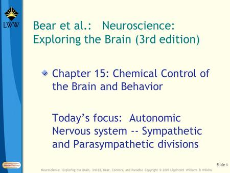 Slide 1 Neuroscience: Exploring the Brain, 3rd Ed, Bear, Connors, and Paradiso Copyright © 2007 Lippincott Williams & Wilkins Bear et al.: Neuroscience: