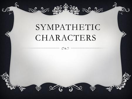 SYMPATHETIC CHARACTERS. 1. PHYSICAL DESCRIPTIONS  We like beautiful people. Graceful. Striking. Attractive. These are the ones who tend to get more sympathy.