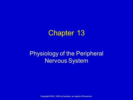 Copyright © 2013, 2010 by Saunders, an imprint of Elsevier Inc. Chapter 13 Physiology of the Peripheral Nervous System.