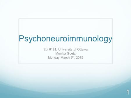 Psychoneuroimmunology Epi 6181, University of Ottawa Monika Goetz Monday March 9 th, 2015 1.