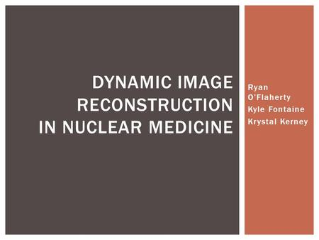 Ryan O'Flaherty Kyle Fontaine Krystal Kerney DYNAMIC IMAGE RECONSTRUCTION IN NUCLEAR MEDICINE.
