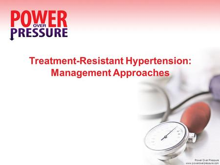 Treatment-Resistant Hypertension: Management Approaches Power Over Pressure www.poweroverpressure.com.