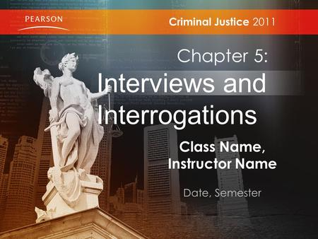 Class Name, Instructor Name Date, Semester Criminal Justice 2011 Chapter 5: Interviews and Interrogations.