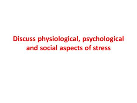 Discuss physiological, psychological and social aspects of stress.