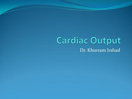 "Dr. Khurram Irshad. Cardiac Output ""Amount of blood pumped out by each ventricle in each minute"" Cardiac Output = Stroke volume X H.R."