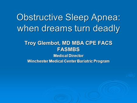 <strong>Obstructive</strong> <strong>Sleep</strong> <strong>Apnea</strong>: when dreams turn deadly Troy Glembot, MD MBA CPE FACS FASMBS Medical Director Winchester Medical Center Bariatric Program.