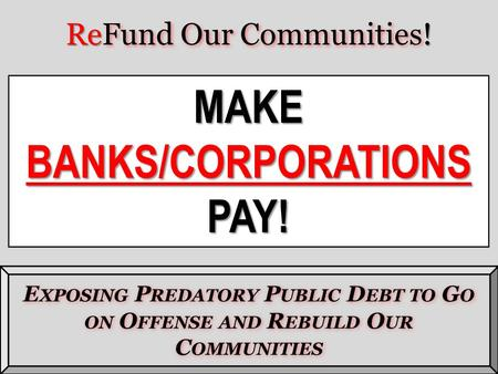 Re Fund Our Communities ! ReFund Our Communities! E XPOSING P REDATORY P UBLIC D EBT TO G O ON O FFENSE AND R EBUILD O UR C OMMUNITIES MAKEBANKS/CORPORATIONSPAY!