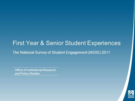 First Year & Senior Student Experiences The National Survey of Student Engagement (NSSE) 2011 Office of Institutional Research and Policy Studies.