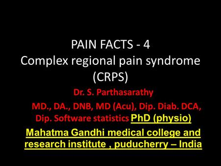 PAIN FACTS - 4 Complex regional pain syndrome (CRPS) Dr. S. Parthasarathy MD., DA., DNB, MD (Acu), Dip. Diab. DCA, Dip. Software statistics PhD (physio)
