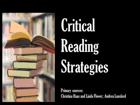 Critical Reading Strategies Primary sources: Christina Haas and Linda Flower; Andrea Lunsford.