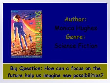 Big Question: How can a focus on the future help us imagine new possibilities? Author: Monica Hughes Genre: Science Fiction.