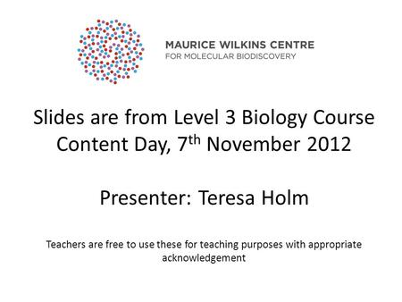 Slides are from Level 3 Biology Course Content <strong>Day</strong>, 7 th November 2012 Presenter: Teresa Holm <strong>Teachers</strong> are free to use these for teaching purposes with.