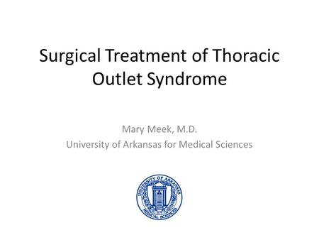 Surgical Treatment of Thoracic Outlet Syndrome Mary Meek, M.D. University of Arkansas for Medical Sciences.