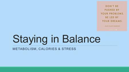 Staying in Balance METABOLISM, CALORIES & STRESS.