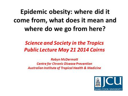 Epidemic obesity: where did it come from, what does it mean and where do we go from here? Science and Society in the Tropics Public Lecture May 21 2014.