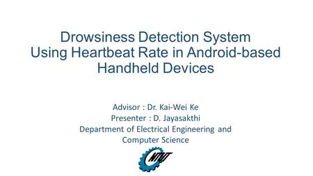 Drowsiness Detection System Using Heartbeat Rate in Android-based Handheld Devices Advisor : Dr. Kai-Wei Ke Presenter : D. Jayasakthi Department of Electrical.