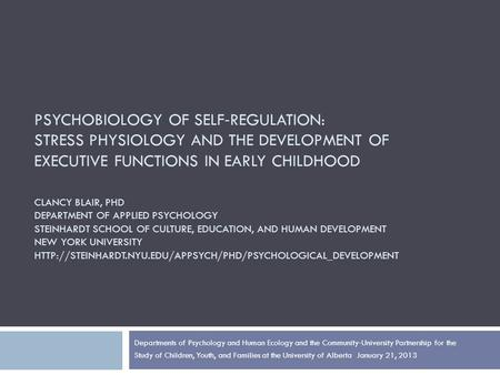 PSYCHOBIOLOGY OF SELF ‐ REGULATION: STRESS PHYSIOLOGY AND THE DEVELOPMENT OF EXECUTIVE FUNCTIONS IN EARLY CHILDHOOD CLANCY BLAIR, PHD DEPARTMENT OF APPLIED.