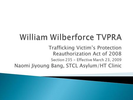 Trafficking Victim's Protection Reauthorization Act of 2008 Section 235 - Effective March 23, 2009 Naomi Jiyoung Bang, STCL Asylum/HT Clinic.