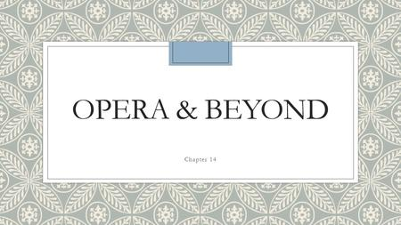 OPERA & BEYOND Chapter 14. What you will learn ◦Describe the beginnings of opera ◦Identify musical characteristics that communicate emotions ◦Summarize.