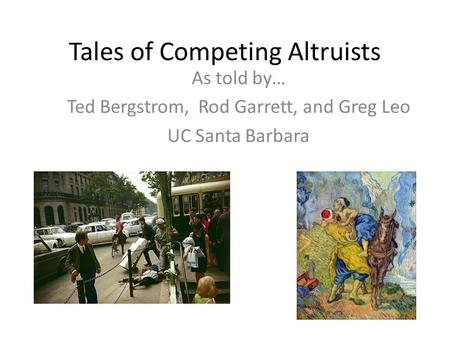 Tales of Competing Altruists As told by… Ted Bergstrom, Rod Garrett, and Greg Leo UC Santa Barbara.