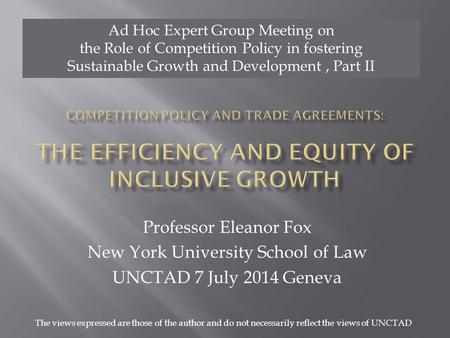 Professor Eleanor Fox New York University School of Law UNCTAD 7 July 2014 Geneva Ad Hoc Expert Group Meeting on the Role of Competition Policy in fostering.