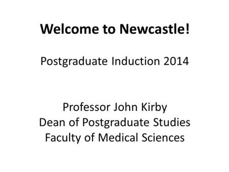 Welcome to Newcastle! Postgraduate Induction 2014 Professor John Kirby Dean of Postgraduate Studies Faculty of Medical Sciences.