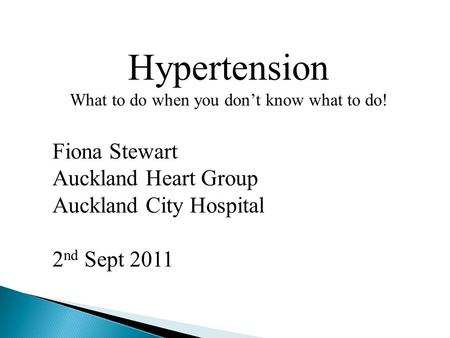 Hypertension What to do when you don't know what to do! Fiona Stewart Auckland Heart Group Auckland City Hospital 2 nd Sept 2011.