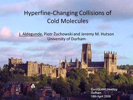 Hyperfine-Changing Collisions of Cold Molecules J. Aldegunde, Piotr Żuchowski and Jeremy M. Hutson University of Durham EuroQUAM meeting Durham 18th April.