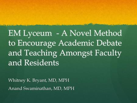 EM Lyceum - A Novel Method to Encourage Academic Debate and Teaching Amongst Faculty and Residents Whitney K. Bryant, MD, MPH Anand Swaminathan, MD, MPH.